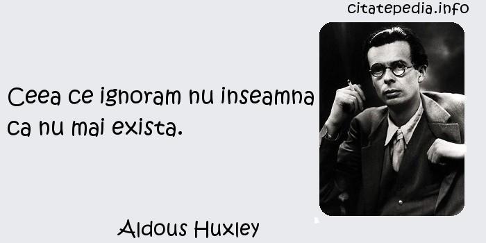 Aldous Huxley - Ceea ce ignoram nu inseamna ca nu mai exista.