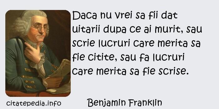 Benjamin Franklin - Daca nu vrei sa fii dat uitarii dupa ce ai murit, sau scrie lucruri care merita sa fie citite, sau fa lucruri care merita sa fie scrise.