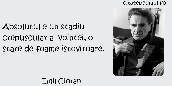 Emil Cioran - Absolutul e un stadiu crepuscular al vointei, o stare de foame istovitoare.