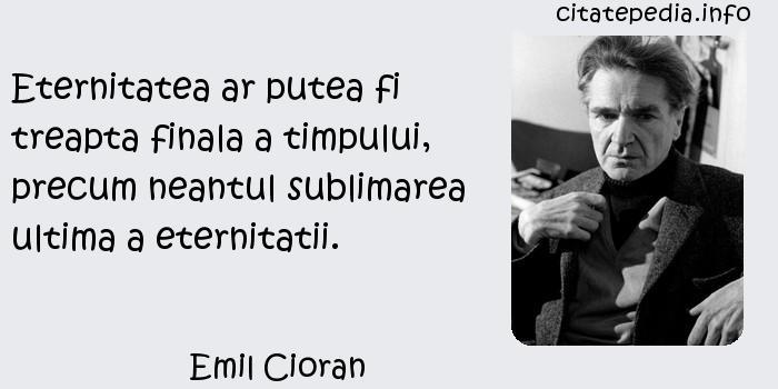 Emil Cioran - Eternitatea ar putea fi treapta finala a timpului, precum neantul sublimarea ultima a eternitatii.