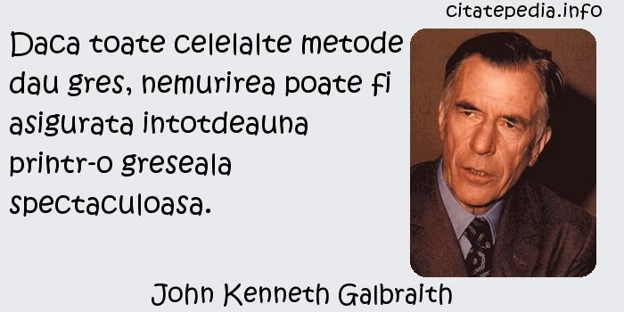 John Kenneth Galbraith - Daca toate celelalte metode dau gres, nemurirea poate fi asigurata intotdeauna printr-o greseala spectaculoasa.
