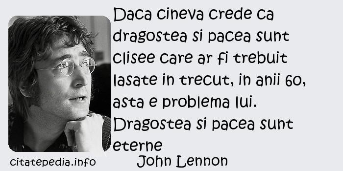 John Lennon - Daca cineva crede ca dragostea si pacea sunt clisee care ar fi trebuit lasate in trecut, in anii 60, asta e problema lui. Dragostea si pacea sunt eterne
