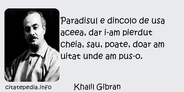 Khalil Gibran - Paradisul e dincolo de usa aceea, dar i-am pierdut cheia, sau, poate, doar am uitat unde am pus-o.