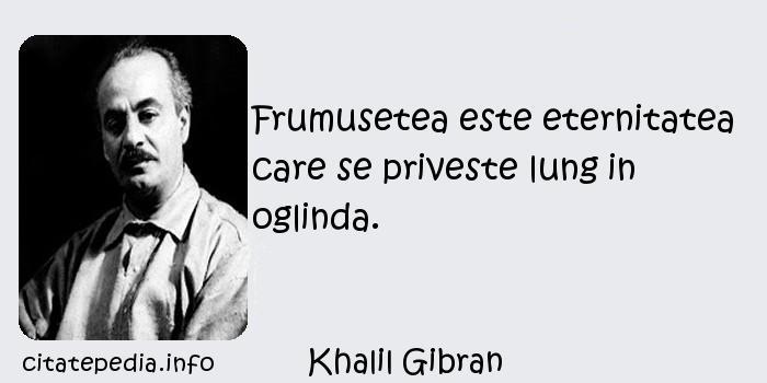 Khalil Gibran - Frumusetea este eternitatea care se priveste lung in oglinda.