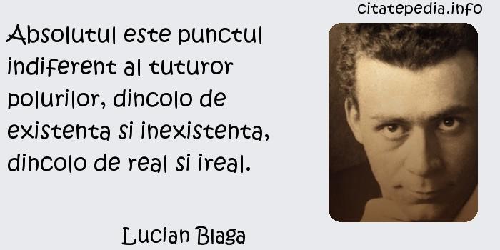 Lucian Blaga - Absolutul este punctul indiferent al tuturor polurilor, dincolo de existenta si inexistenta, dincolo de real si ireal.