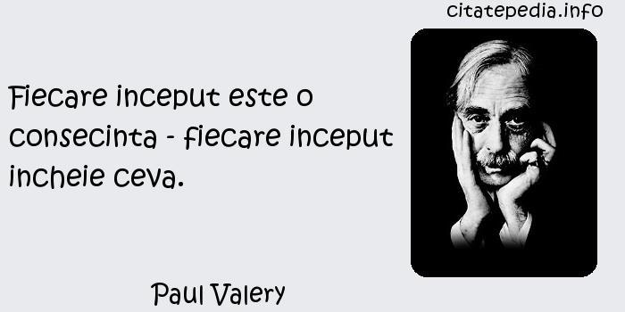 Paul Valery - Fiecare inceput este o consecinta - fiecare inceput incheie ceva.