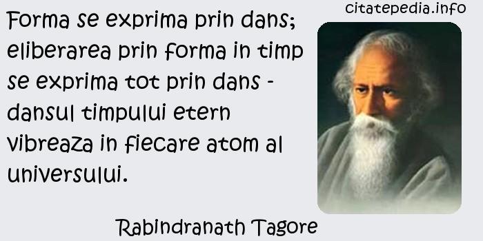 Rabindranath Tagore - Forma se exprima prin dans; eliberarea prin forma in timp se exprima tot prin dans - dansul timpului etern vibreaza in fiecare atom al universului.