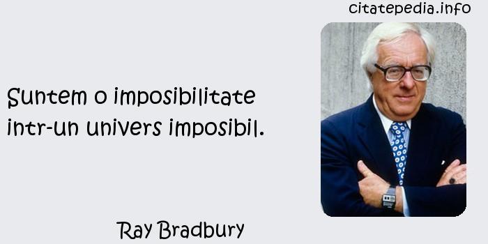 Ray Bradbury - Suntem o imposibilitate intr-un univers imposibil.