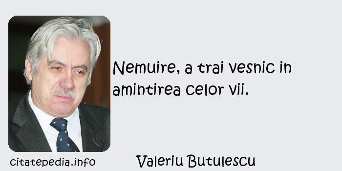 Valeriu Butulescu - Nemuire, a trai vesnic in amintirea celor vii.