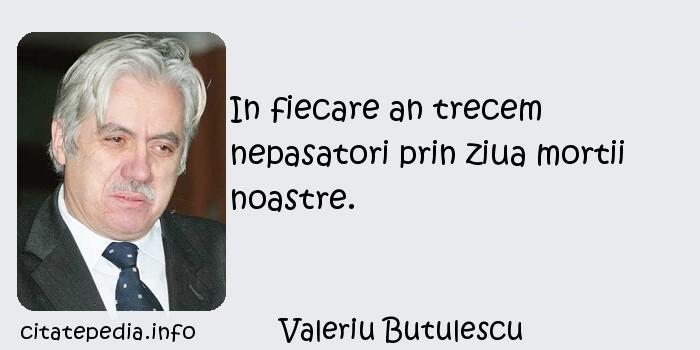 Valeriu Butulescu - In fiecare an trecem nepasatori prin ziua mortii noastre.