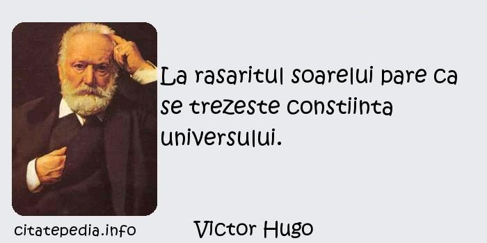 Victor Hugo - La rasaritul soarelui pare ca se trezeste constiinta universului.