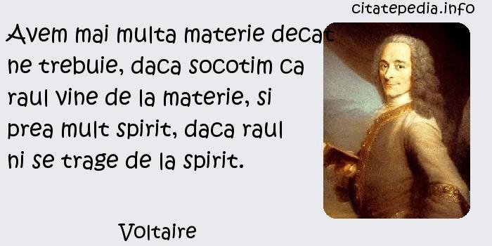 Voltaire - Avem mai multa materie decat ne trebuie, daca socotim ca raul vine de la materie, si prea mult spirit, daca raul ni se trage de la spirit.