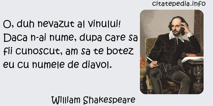 William Shakespeare - O, duh nevazut al vinului! Daca n-ai nume, dupa care sa fii cunoscut, am sa te botez eu cu numele de diavol.