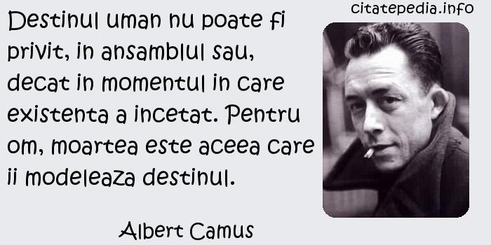 Albert Camus - Destinul uman nu poate fi privit, in ansamblul sau, decat in momentul in care existenta a incetat. Pentru om, moartea este aceea care ii modeleaza destinul.