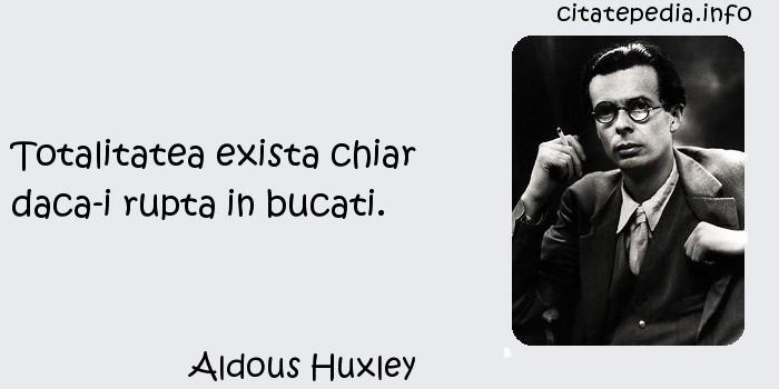 Aldous Huxley - Totalitatea exista chiar daca-i rupta in bucati.