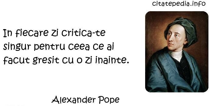 Alexander Pope - In fiecare zi critica-te singur pentru ceea ce ai facut gresit cu o zi inainte.