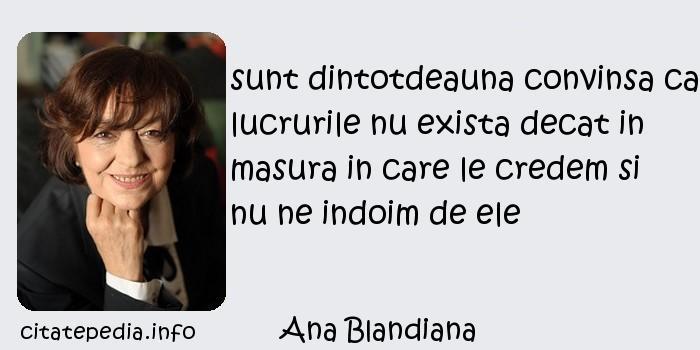 Ana Blandiana - sunt dintotdeauna convinsa ca lucrurile nu exista decat in masura in care le credem si nu ne indoim de ele