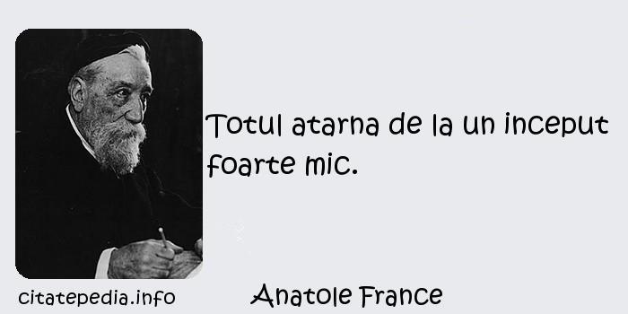 Anatole France - Totul atarna de la un inceput foarte mic.