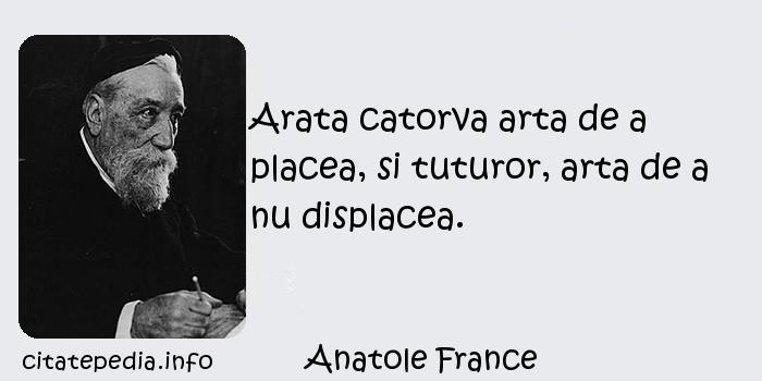 Anatole France - Arata catorva arta de a placea, si tuturor, arta de a nu displacea.