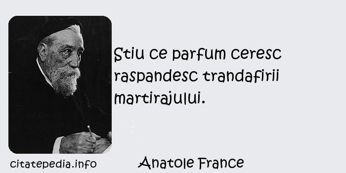 Anatole France - Stiu ce parfum ceresc raspandesc trandafirii martirajului.