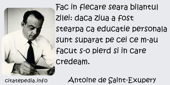 Antoine de Saint-Exupery - Fac in fiecare seara bilantul zilei: daca ziua a fost stearpa ca educatie personala sunt suparat pe cei ce m-au facut s-o pierd si in care credeam.