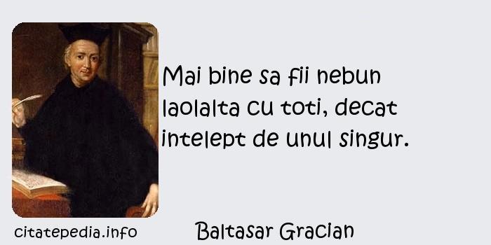 Baltasar Gracian - Mai bine sa fii nebun laolalta cu toti, decat intelept de unul singur.