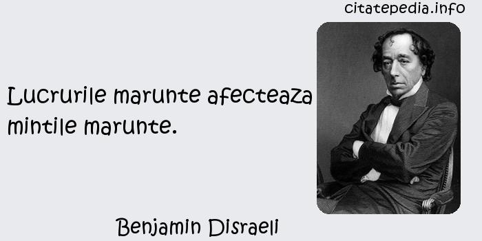 Benjamin Disraeli - Lucrurile marunte afecteaza mintile marunte.