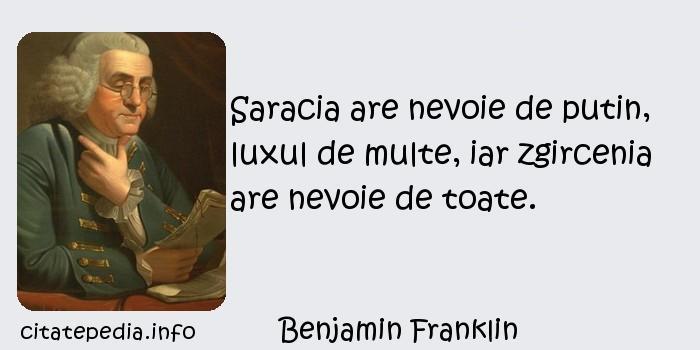 Benjamin Franklin - Saracia are nevoie de putin, luxul de multe, iar zgircenia are nevoie de toate.