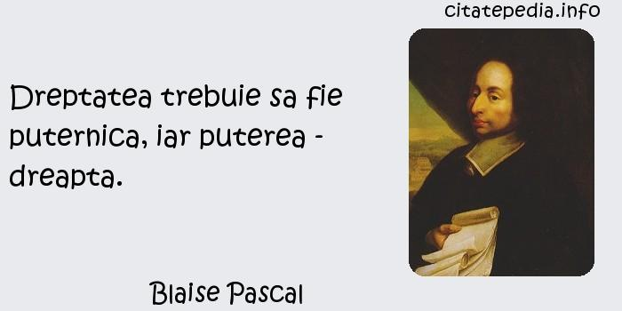 Blaise Pascal - Dreptatea trebuie sa fie puternica, iar puterea - dreapta.
