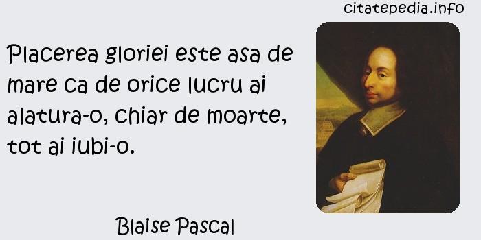 Blaise Pascal - Placerea gloriei este asa de mare ca de orice lucru ai alatura-o, chiar de moarte, tot ai iubi-o.