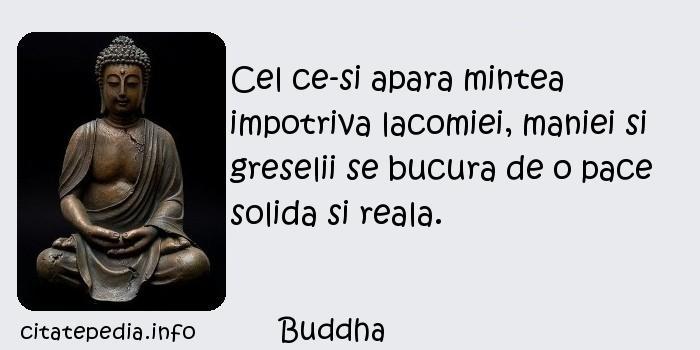 Buddha - Cel ce-si apara mintea impotriva lacomiei, maniei si greselii se bucura de o pace solida si reala.