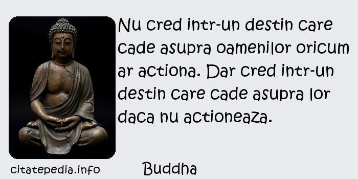 Buddha - Nu cred intr-un destin care cade asupra oamenilor oricum ar actiona. Dar cred intr-un destin care cade asupra lor daca nu actioneaza.