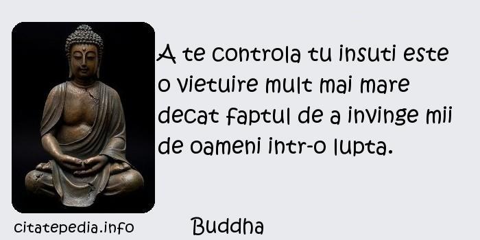 Buddha - A te controla tu insuti este o vietuire mult mai mare decat faptul de a invinge mii de oameni intr-o lupta.