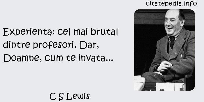 C S Lewis - Experienta: cel mai brutal dintre profesori. Dar, Doamne, cum te invata...