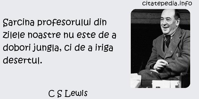 C S Lewis - Sarcina profesorului din zilele noastre nu este de a dobori jungla, ci de a iriga desertul.