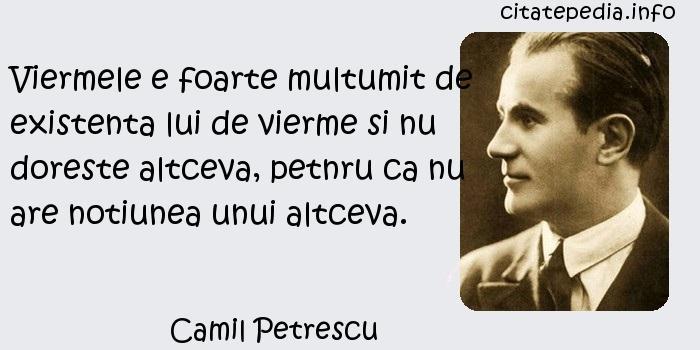 Camil Petrescu - Viermele e foarte multumit de existenta lui de vierme si nu doreste altceva, petnru ca nu are notiunea unui altceva.