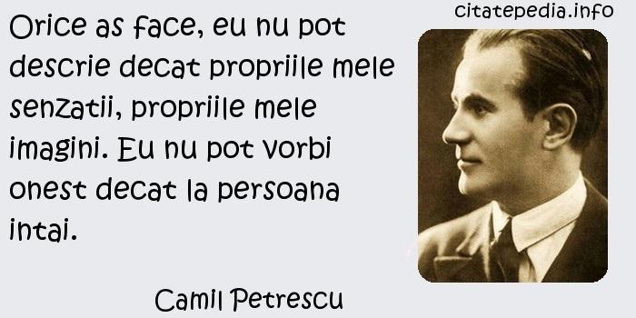 Camil Petrescu - Orice as face, eu nu pot descrie decat propriile mele senzatii, propriile mele imagini. Eu nu pot vorbi onest decat la persoana intai.