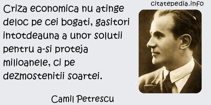 Camil Petrescu - Criza economica nu atinge deloc pe cei bogati, gasitori intotdeauna a unor solutii pentru a-si proteja milioanele, ci pe dezmostenitii soartei.