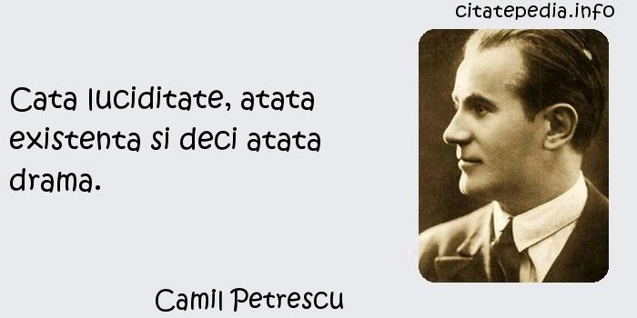 Camil Petrescu - Cata luciditate, atata existenta si deci atata drama.