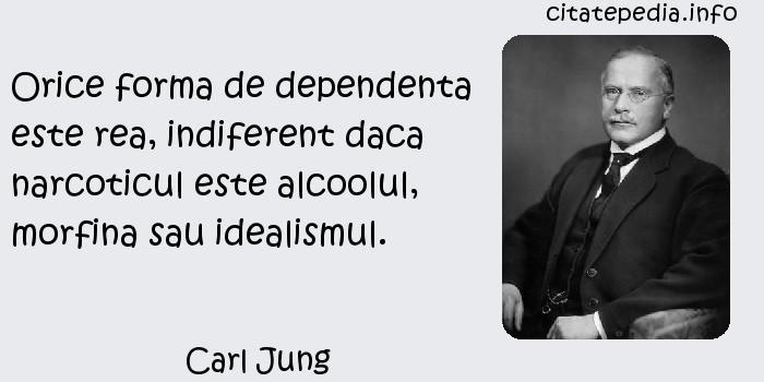 Carl Jung - Orice forma de dependenta este rea, indiferent daca narcoticul este alcoolul, morfina sau idealismul.