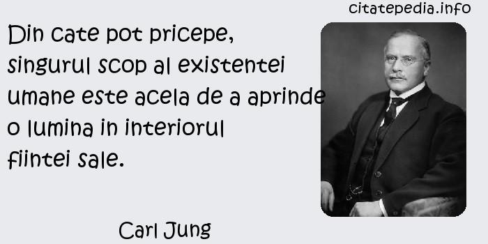 Carl Jung - Din cate pot pricepe, singurul scop al existentei umane este acela de a aprinde o lumina in interiorul fiintei sale.