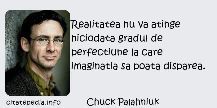 Chuck Palahniuk - Realitatea nu va atinge niciodata gradul de perfectiune la care imaginatia sa poata disparea.