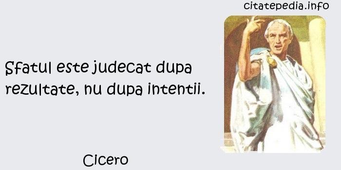 Cicero - Sfatul este judecat dupa rezultate, nu dupa intentii.