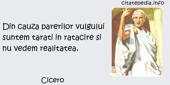 Cicero - Din cauza parerilor vulgului suntem tarati in ratacire si nu vedem realitatea.