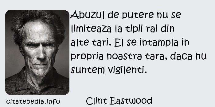 Clint Eastwood - Abuzul de putere nu se limiteaza la tipii rai din alte tari. El se intampla in propria noastra tara, daca nu suntem vigilenti.