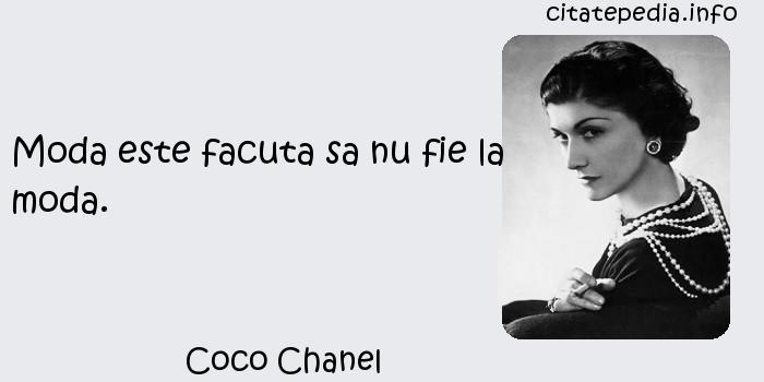 Coco Chanel - Moda este facuta sa nu fie la moda.