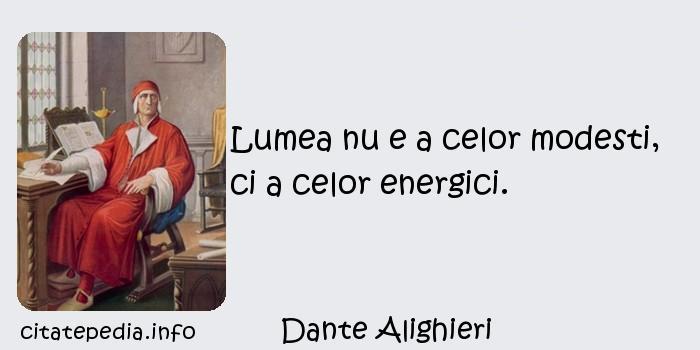 Dante Alighieri - Lumea nu e a celor modesti, ci a celor energici.