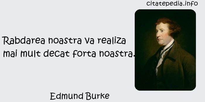 Edmund Burke - Rabdarea noastra va realiza mai mult decat forta noastra.