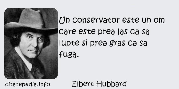 Elbert Hubbard - Un conservator este un om care este prea las ca sa lupte si prea gras ca sa fuga.