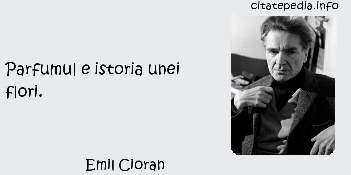 Emil Cioran - Parfumul e istoria unei flori.